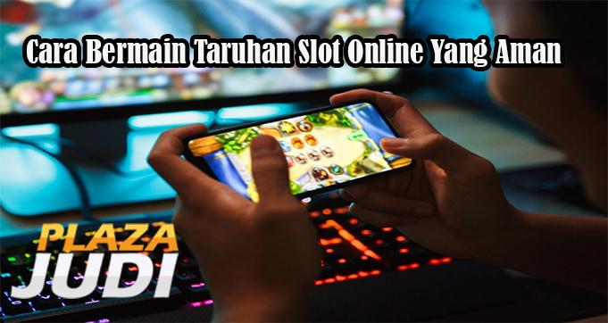 Cara Bermain Taruhan Slot Online Yang Aman