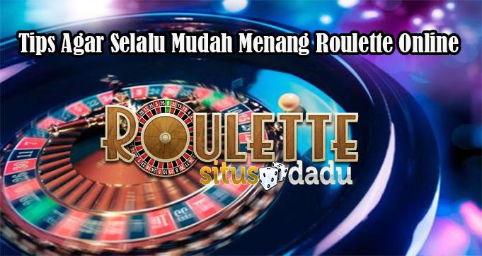 Tips Agar Selalu Mudah Menang Roulette Online